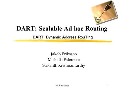 M. Faloutsos1 DART: Scalable Ad hoc Routing DART: Dynamic Address RouTing Jakob Eriksson Michalis Faloutsos Srikanth Krishnamurthy.