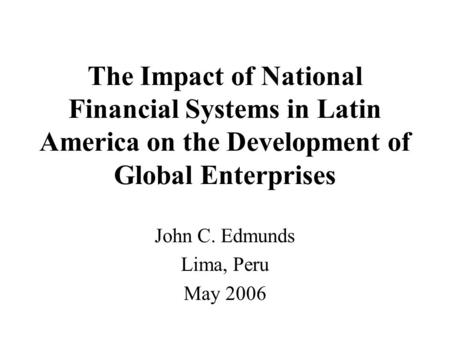 The Impact of National Financial Systems in Latin America on the Development of Global Enterprises John C. Edmunds Lima, Peru May 2006.