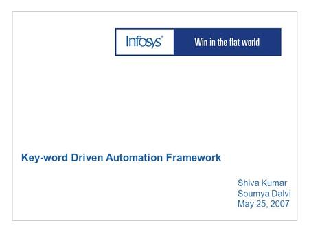 Key-word Driven Automation Framework Shiva Kumar Soumya Dalvi May 25, 2007.