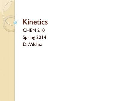 Kinetics CHEM 210 Spring 2014 Dr. Vilchiz. What is Kinetics? One of the three main branches of Physical Chemistry It is responsible for studies in rate.