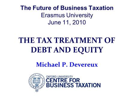 The Future of Business Taxation Erasmus University June 11, 2010 THE TAX TREATMENT OF DEBT AND EQUITY Michael P. Devereux.