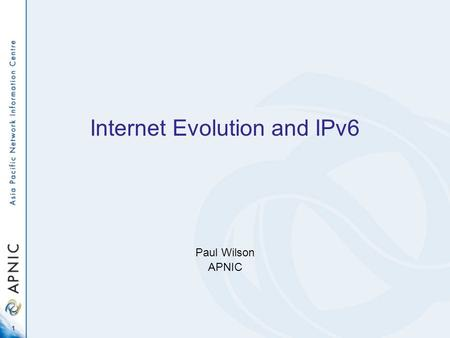 1 Internet Evolution and IPv6 Paul Wilson APNIC. 2 Overview Where is IPv6 today? –Address space deployment –Compared with IPv4 Do we actually need IPv6?