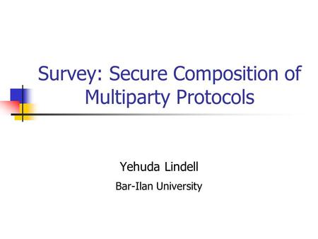 Survey: Secure Composition of Multiparty Protocols Yehuda Lindell Bar-Ilan University.