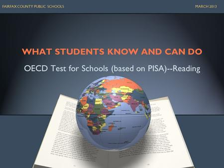 WHAT STUDENTS KNOW AND CAN DO OECD Test for Schools (based on PISA)--Reading FAIRFAX COUNTY PUBLIC SCHOOLS MARCH 2013.