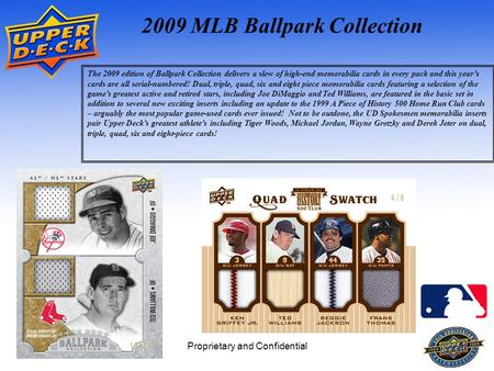 Proprietary and Confidential1 2009 MLB Ballpark Collection The 2009 edition of Ballpark Collection delivers a slew of high-end memorabilia cards in every.