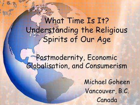 What Time Is It? Understanding the Religious Spirits of Our Age Postmodernity, Economic Globalisation, and Consumerism Michael Goheen Vancouver, B.C. Canada.
