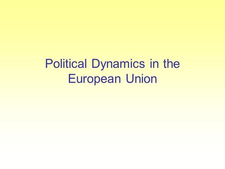Political Dynamics in the European Union. Factors driving political dynamics The political dynamics of the EU are in constant evolution. Factors driving.