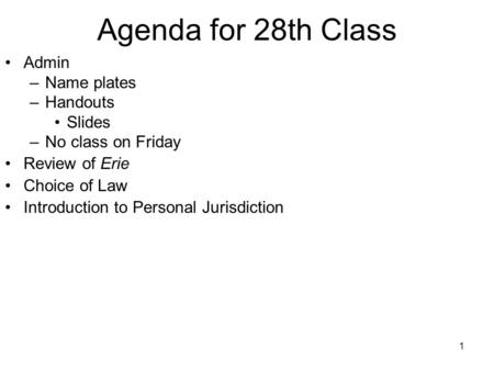 1 Agenda for 28th Class Admin –Name plates –Handouts Slides –No class on Friday Review of Erie Choice of Law Introduction to Personal Jurisdiction.
