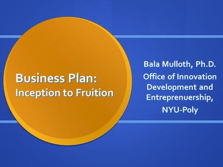 Business Plan: Inception to Fruition Bala Mulloth, Ph.D. Office of Innovation Development and Entreprenuership, NYU-Poly.
