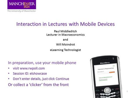 Interaction in Lectures with Mobile Devices Paul Middleditch Lecturer in Macroeconomics and Will Moindrot eLearning Technologist 1 In preparation, use.