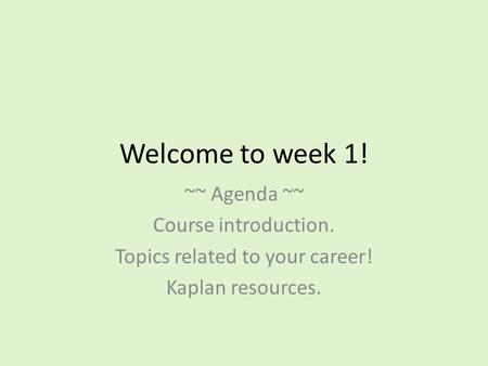 Welcome to week 1! ~~ Agenda ~~ Course introduction. Topics related to your career! Kaplan resources.