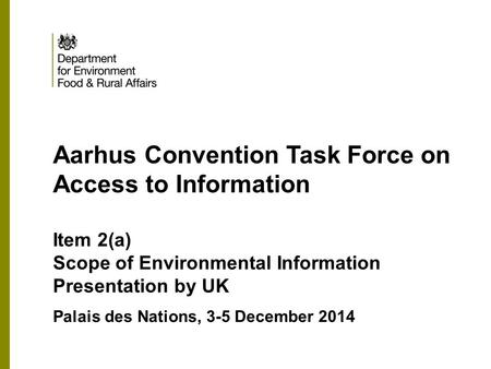 MOCK-UP Aarhus Convention Task Force on Access to Information Item 2(a) Scope of Environmental Information Presentation by UK Palais des Nations, 3-5 December.