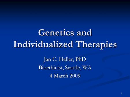 1 Genetics and Individualized Therapies Jan C. Heller, PhD Bioethicist, Seattle, WA 4 March 2009.