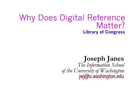 Why Does Digital Reference Matter? Library of Congress Joseph Janes The Information School of the University of Washington