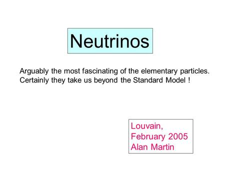Neutrinos Louvain, February 2005 Alan Martin Arguably the most fascinating of the elementary particles. Certainly they take us beyond the Standard Model.