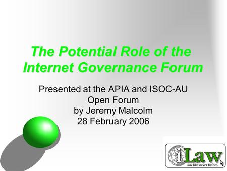 The Potential Role of the Internet Governance Forum Presented at the APIA and ISOC-AU Open Forum by Jeremy Malcolm 28 February 2006.