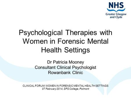 Psychological Therapies with Women in Forensic Mental Health Settings Dr Patricia Mooney Consultant Clinical Psychologist Rowanbank Clinic CLINICAL FORUM:
