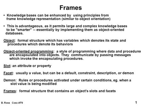 B. Ross Cosc 4f79 1 Frames Knowledge bases can be enhanced by using principles from frame knowledge representation (similar to object orientation) This.