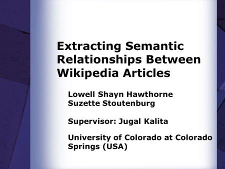 Extracting Semantic Relationships Between Wikipedia Articles Lowell Shayn Hawthorne Suzette Stoutenburg Supervisor: Jugal Kalita University of Colorado.
