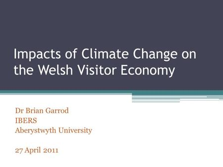 Impacts of Climate Change on the Welsh Visitor Economy Dr Brian Garrod IBERS Aberystwyth University 27 April 2011.
