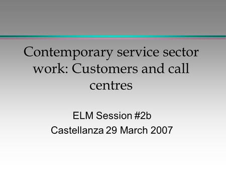 Contemporary service sector work: Customers and call centres ELM Session #2b Castellanza 29 March 2007.