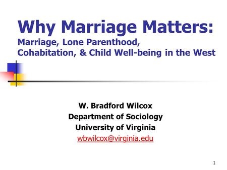1 Why Marriage Matters: Marriage, Lone Parenthood, Cohabitation, & Child Well-being in the West W. Bradford Wilcox Department of Sociology University of.