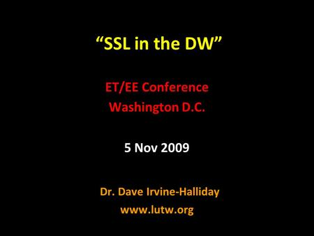 """SSL in the DW"" ET/EE Conference Washington D.C. 5 Nov 2009 Dr. Dave Irvine-Halliday www.lutw.org."