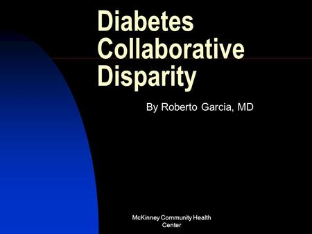McKinney Community Health Center Diabetes Collaborative Disparity By Roberto Garcia, MD.