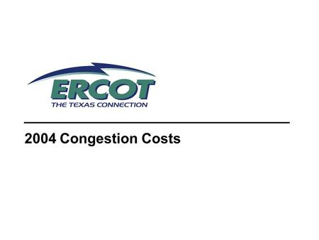 2004 Congestion Costs. 2 Transmission Congestion Occurs when analysis shows a given outage of a transmission element (contingency) will result in the.