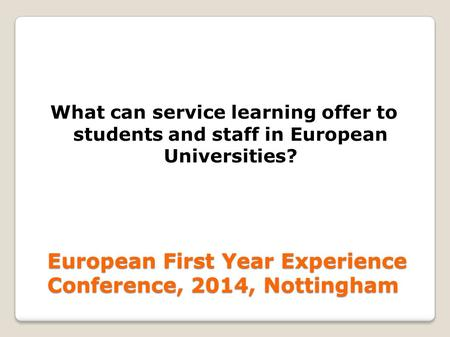 European First Year Experience Conference, 2014, Nottingham What can service learning offer to students and staff in European Universities?