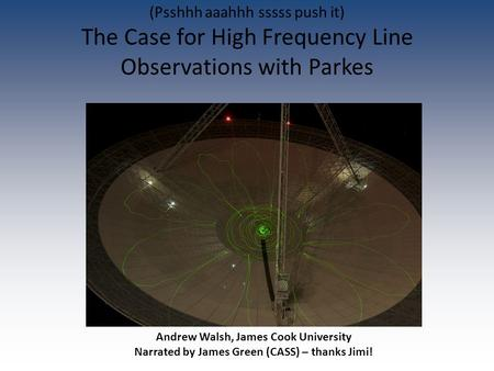 Andrew Walsh, James Cook University Narrated by James Green (CASS) – thanks Jimi! (Psshhh aaahhh sssss push it) The Case for High Frequency Line Observations.