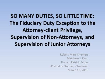 SO MANY DUTIES, SO LITTLE TIME: The Fiduciary Duty Exception to the Attorney-client Privilege, Supervision of Non-Attorneys, and Supervision of Junior.