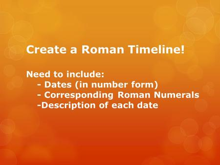 Create a Roman Timeline! Need to include: - Dates (in number form) - Corresponding Roman Numerals -Description of each date.