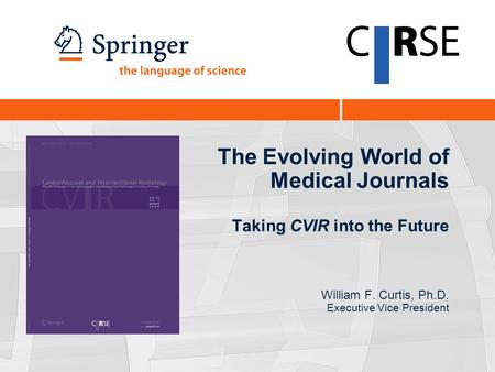 The Evolving World of Medical Journals Taking CVIR into the Future William F. Curtis, Ph.D. Executive Vice President.
