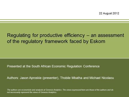 22 August 2012 Regulating for productive efficiency – an assessment of the regulatory framework faced by Eskom Presented at the South African Economic.