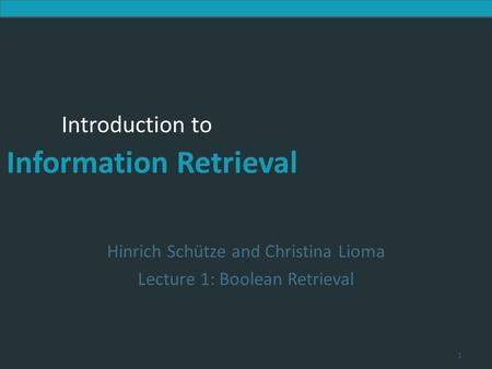 Introduction to Information Retrieval Introduction to Information Retrieval Hinrich Schütze and Christina Lioma Lecture 1: Boolean Retrieval 1.