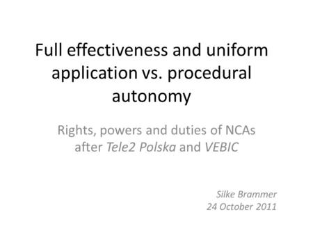 Full effectiveness and uniform application vs. procedural autonomy Rights, powers and duties of NCAs after Tele2 Polska and VEBIC Silke Brammer 24 October.