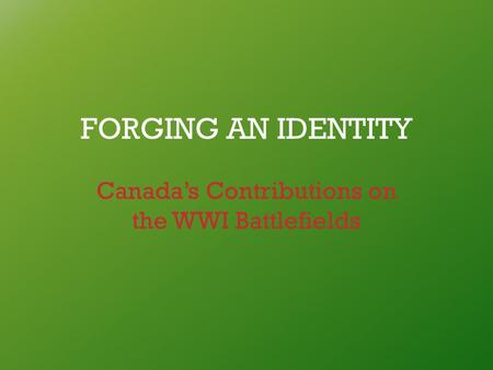 FORGING AN IDENTITY Canada's Contributions on the WWI Battlefields.