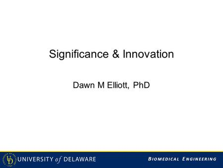 B IOMEDICAL E NGINEERING Significance & Innovation Dawn M Elliott, PhD.