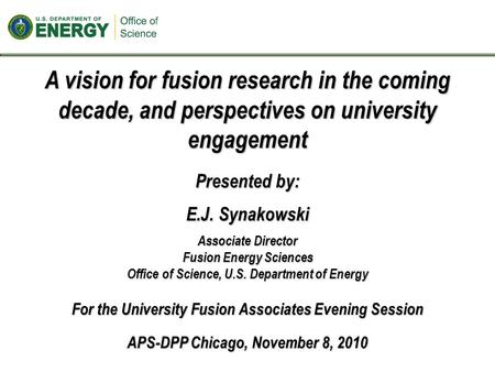 A vision for fusion research in the coming decade, and perspectives on university engagement Presented by: E.J. Synakowski Associate Director Fusion Energy.