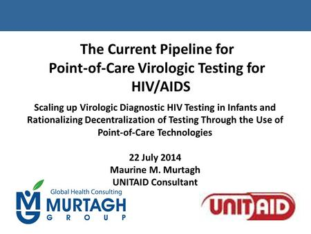 The Current Pipeline for Point-of-Care Virologic Testing for HIV/AIDS Scaling up Virologic Diagnostic HIV Testing in Infants and Rationalizing Decentralization.