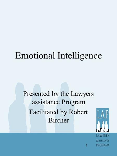 Emotional Intelligence Presented by the Lawyers assistance Program Facilitated by Robert Bircher 1.