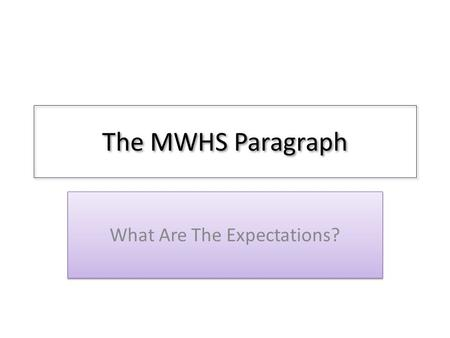 The MWHS Paragraph What Are The Expectations?. The Topic Sentence (or sentences) Introduces topic for paragraph – This can be a question – This can be.