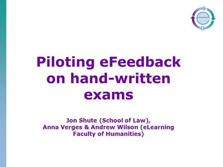 Piloting eFeedback on hand-written exams Jon Shute (School of Law), Anna Verges & Andrew Wilson (eLearning Faculty of Humanities)