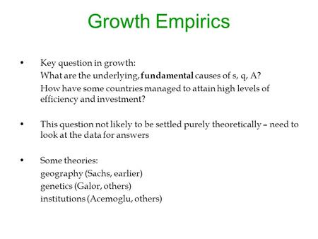 Growth Empirics Key question in growth: What are the underlying, fundamental causes of s, q, A? How have some countries managed to attain high levels of.