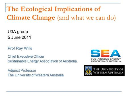 The Ecological Implications of Climate Change (and what we can do) U3A group 5 June 2011 Prof Ray Wills Chief Executive Officer Sustainable Energy Association.