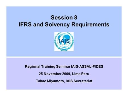 Session 8 IFRS and Solvency Requirements Regional Training Seminar IAIS-ASSAL-FIDES 25 November 2009, Lima Peru Takao Miyamoto, IAIS Secretariat.