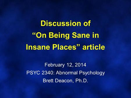 "Discussion of ""On Being Sane in Insane Places"" article February 12, 2014 PSYC 2340: Abnormal Psychology Brett Deacon, Ph.D."