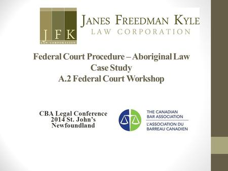 Federal Court Procedure – Aboriginal Law Case Study A.2 Federal Court Workshop CBA Legal Conference 2014 St. John's Newfoundland.