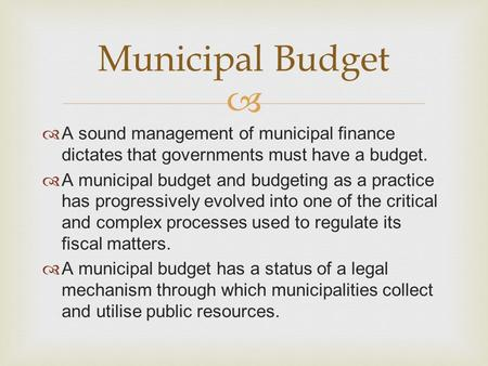   A sound management of municipal finance dictates that governments must have a budget.  A municipal budget and budgeting as a practice has progressively.
